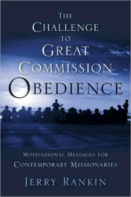 A Challenge to Great Commission Obedience: Motivational Messages for Contemporary Missionaries - Jerry Rankin