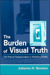 The Burden of Visual Truth: The Role of Photojournalism in Mediating Reality - Julianne Newton
