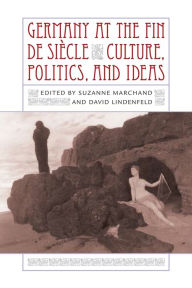 Germany at the Fin de Siecle: Culture, Politics, and Ideas - Suzanne L. Marchand