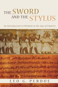 The Sword and the Stylus: An Introduction to Wisdom in the Age of Empires - Leo G. Perdue