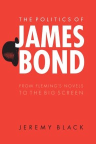 The Politics of James Bond: From Fleming's Novels to the Big Screen - Jeremy Black