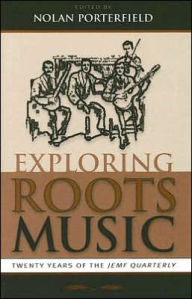 Exploring Roots Music: Twenty Years of the JEMF Quarterly - Nolan Porterfield