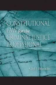 Constitutional Law for the Criminal Justice Professional - Carl J. Franklin