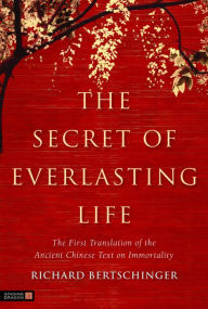 The Secret of Everlasting Life: The First Translation of the Ancient Chinese Text on Immortality - Richard Bertschinger