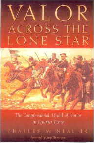 Valor Across the Lone Star: The Congressional Medal of Honor in Frontier Texas - Charles M. Neal Jr.