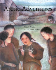 Arctic Adventures: Tales from the Lives of Inuit Artists - Raquel Rivera