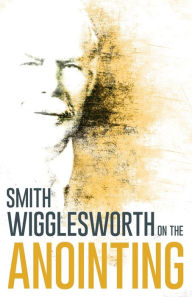 Wigglesworth on the Anointing - Smith Wigglesworth