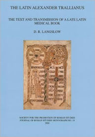 The Latin Alexander Trallianus: The Text and Transmission of a Late Latin Medical Book - D R Langslow