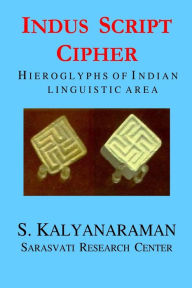 Indus Script Cipher: Hieroglyphs of Indian Linguistic Area - S. Kalyanaraman