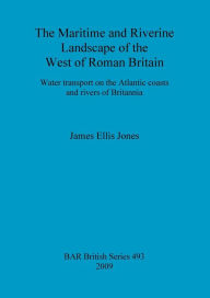 The Maritime and Riverine Landscape of the West of Roman Britain: Water Transport on the Atlantic Coasts and Rivers of Britannia - James Ellis Jones