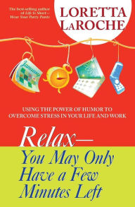 Relax--You May Only Have a Few Minutes Left: Using the Power of Humor to Overcome Stress in Your Life and Work - Loretta LaRoche