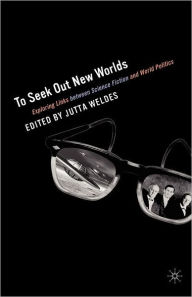 To Seek Out New Worlds: Exploring Links between Science Fiction and World Politics - J. Weldes
