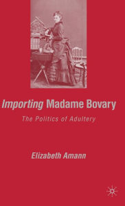 Importing Madame Bovary: The Politics of Adultery - E. Amann