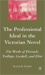 The Professional Ideal in the Victorian Novel: The Works of Disraeli, Trollope, Gaskell, and Eliot - Susan E. Colon