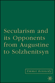 Secularism and Its Opponents from Augustine to Solzhenitsyn - Emmet Kennedy