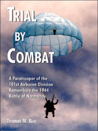 Trial by Combat: A Paratrooper of the 101st Airborne Division Remembers the 1944 Battle of Normandy - Thomas M. Rice