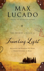 Traveling Light Deluxe Edition: Releasing the Burdens You Were Never Intended to Bear - Max Lucado
