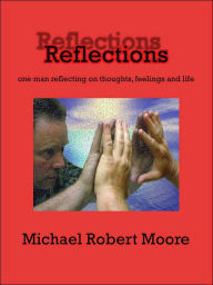 Reflections: One man reflecting on thoughts feelings and Life - Michael Robert Moore