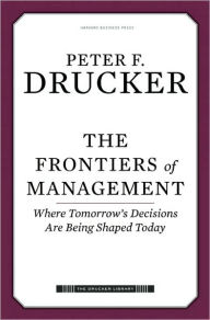 The Frontiers of Management: Where Tomorrow's Decisions Are Being Shaped Today - Peter F. Drucker