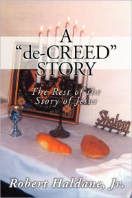 A 'de-CREED' STORY: The Rest of the Story of Jesus - Robert Haldane Jr.