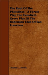 The Rout Of The Philistines - A Forest Play, The Twentieth Grove Play Of The Bohemian Club Of San Francisco - Charles G. Norris