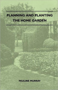 Planning And Planting The Home Garden - A Popular Handbook Containing Concise And Dependable Information Designed To Help The Makers Of Small Gardens - Pauline Murray