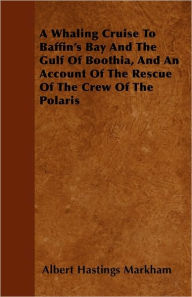 A Whaling Cruise to Baffin's Bay and the Gulf of Boothia, and an Account of the Rescue of the Crew of the Polaris - Albert Hastings Markham