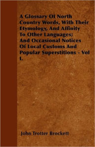 A Glossary Of North Country Words, With Their Etymology, And Affinity To Other Languages; And Occasional Notices Of Local Customs And Popular Superstitions - Vol I. - John Trotter Brockett