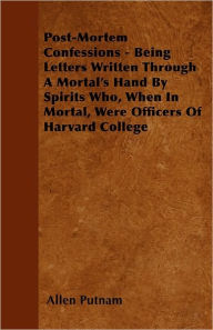 Post-Mortem Confessions - Being Letters Written Through A Mortal's Hand By Spirits Who, When In Mortal, Were Officers Of Harvard College - Allen Putnam