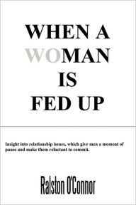 When a WoMan is Fedup: Insight into relationship issues that give men a moment of pause and make them reluctant to commit - Ralston O'Connor
