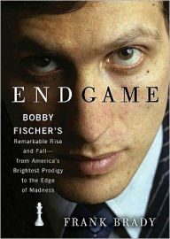 Endgame: Bobby Fischer's Remarkable Rise and Fall - from America's Brightest Prodigy to the Edge of Madness - Frank Brady