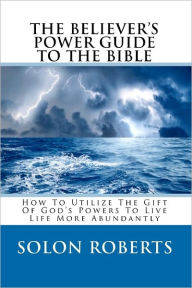 The Believer's Power Guide to the Bible: How to Utilze the Gifts of God's Powers to Live Life More Abundantly - Solon Roberts