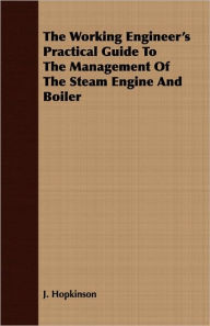The Working Engineer's Practical Guide to the Management of the Steam Engine and Boiler - J. Hopkinson