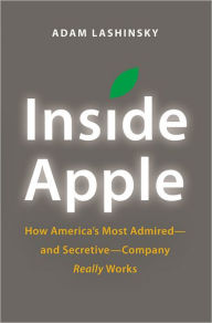 Inside Apple: How America's Most Admired--and Secretive--Company Really Works - Adam Lashinsky