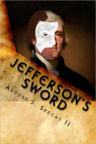 Jefferson's Sword: Meriwether Lewis - Witness to Thomas Jefferson's Duplicitous Plots - August Specht