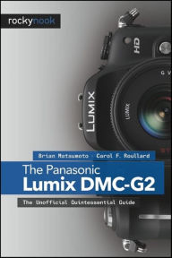 The Panasonic Lumix DMC-G2: The Unofficial Quintessential Guide - Brian Matsumoto Ph. D