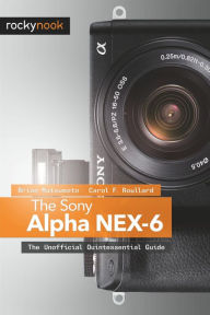 The Sony Alpha NEX-6: The Unofficial Quintessential Guide - Brian Matsumoto Ph. D