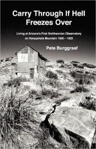 Carry Through If Hell Freezes Over: Living at Arizona's First Smithsonian Observatory on Harquahala Mountain, 1920 - 1925 - Pete Burggraaf