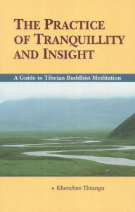 Practice of Tranquility and Insight: A Guide to Tibetan Buddhist Meditation - Khenchen Trangu Rinpoche