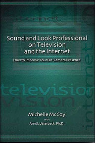 Sound and Look Professional on Television and the Internet: How to Improve Your On-Camera Presence - Michelle McCoy