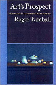 Art's Prospect: A Challenge of Tradition in an Age of Celebrity - Roger Kimball