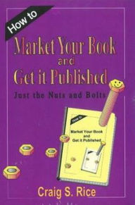 How to Market Your Book and Get Published: Just the Nuts and Bolts - Craig S. Rice