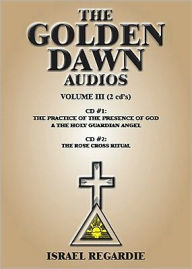The Golden Dawn : The Practice of the Presence of God and the Holy Guardian Angel; The Rose Cross Ritual - Israel Regardie