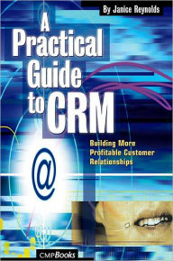 A Practical Guide to CRM: Building More Profitable Customer Relationships - Janice Reynolds