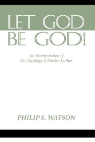Let God Be God: An Interpretation of the Theology of Martin Luther - Philip S. Watson