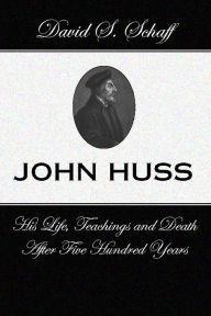 John Huss: His Life Teachings and Death after 500 Years - David S. Schaff