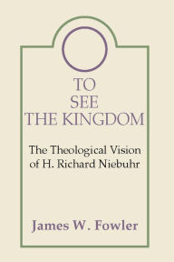 To See the Kingdom: The Theological Vision of H. Richard Niebuhr - James W. Fowler