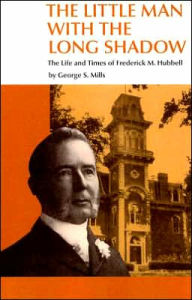 The Little Man with the Long Shadow: The Life and Times of Frederick M. Hubbell - George S. Mills