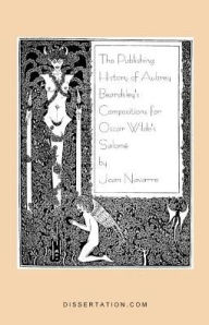 The Publishing History Of Aubrey Beardsley's Compositions For Oscar Wilde's Salome - Joan Navarre