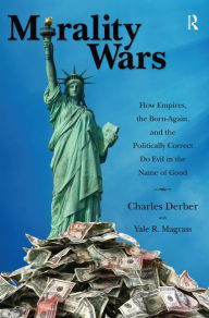 Morality Wars: How Empires, the Born Again, and the Politically Correct Do Evil in the Name of Good - Charles Derber